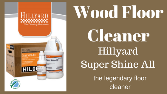 Wood Floor Cleaners are Not Created Equal – Hillyard Super Shine All is Superior